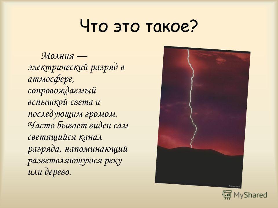 Что это такое? Молния электрический разряд в атмосфере, сопровождаемый вспышкой света и последующим громом. Часто бывает виден сам светящийся канал разряда, напоминающий разветвляющуюся реку или дерево.