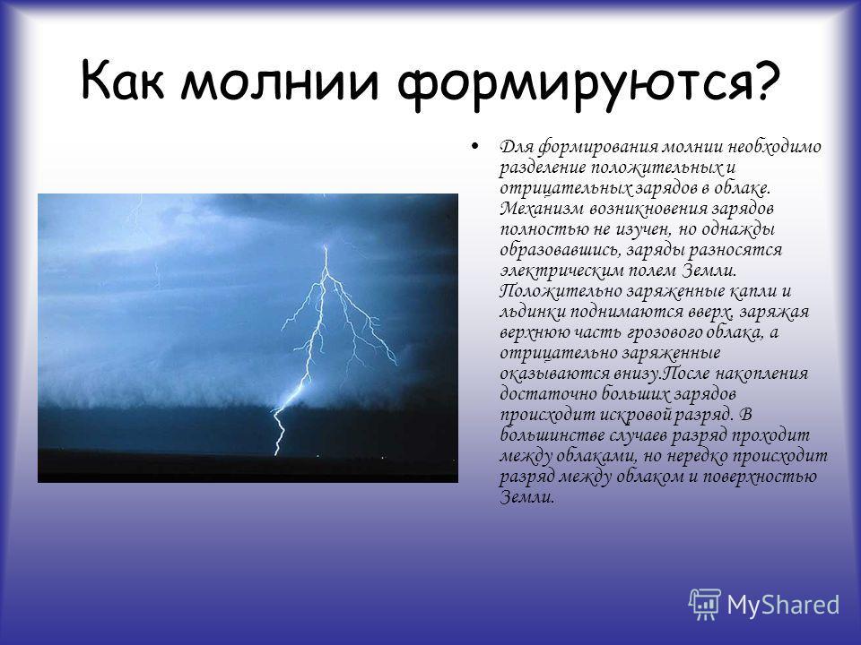 Как молнии формируются? Для формирования молнии необходимо разделение положительных и отрицательных зарядов в облаке. Механизм возникновения зарядов полностью не изучен, но однажды образовавшись, заряды разносятся электрическим полем Земли. Положител