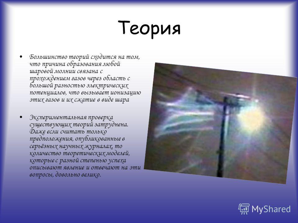 Теория Большинство теорий сходится на том, что причина образования любой шаровой молнии связана с прохождением газов через область с большой разностью электрических потенциалов, что вызывает ионизацию этих газов и их сжатие в виде шара Эксперименталь