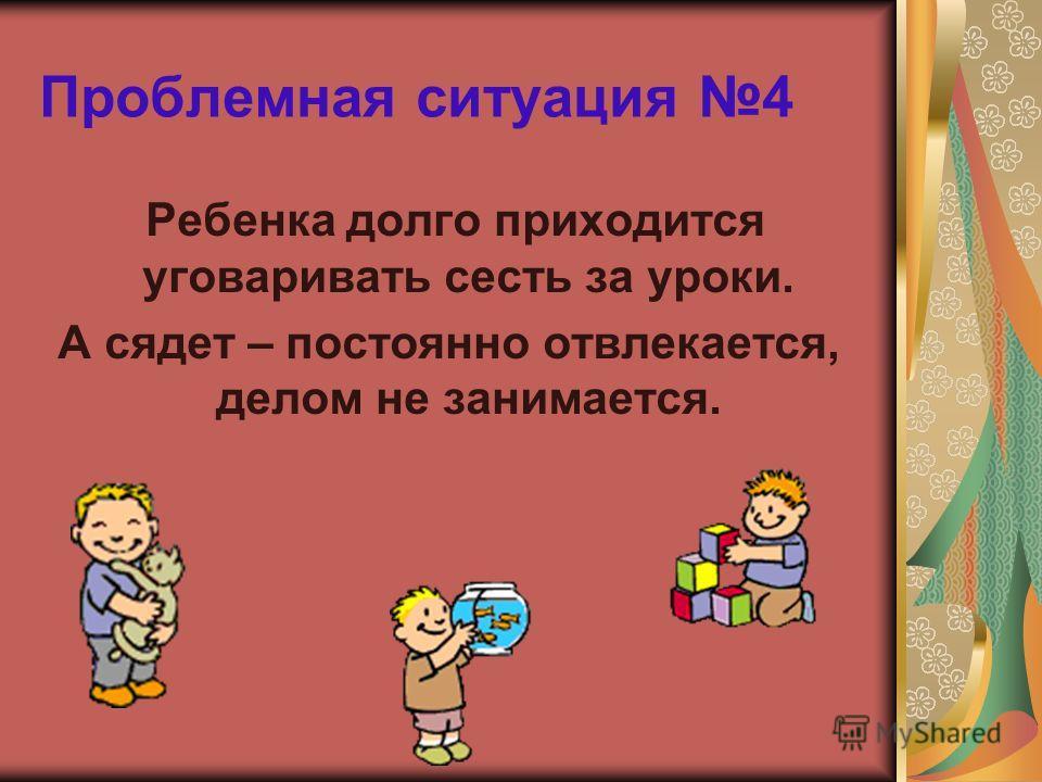 Проблемная ситуация 4 Ребенка долго приходится уговаривать сесть за уроки. А сядет – постоянно отвлекается, делом не занимается.