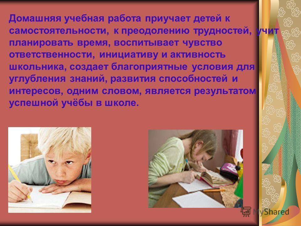 Домашняя учебная работа приучает детей к самостоятельности, к преодолению трудностей, учит планировать время, воспитывает чувство ответственности, инициативу и активность школьника, создает благоприятные условия для углубления знаний, развития способ