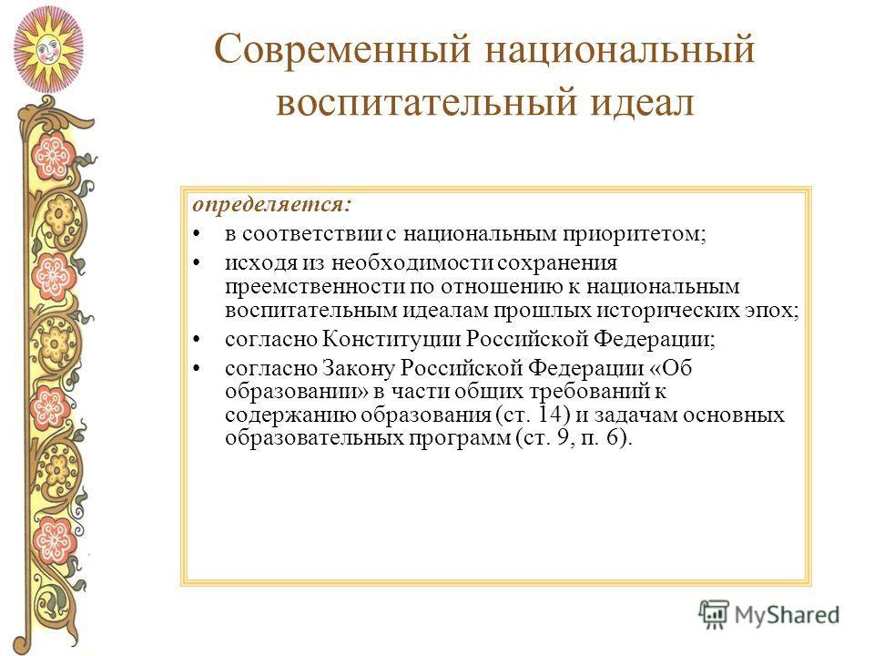 Современный национальный воспитательный идеал определяется: в соответствии с национальным приоритетом; исходя из необходимости сохранения преемственности по отношению к национальным воспитательным идеалам прошлых исторических эпох; согласно Конституц