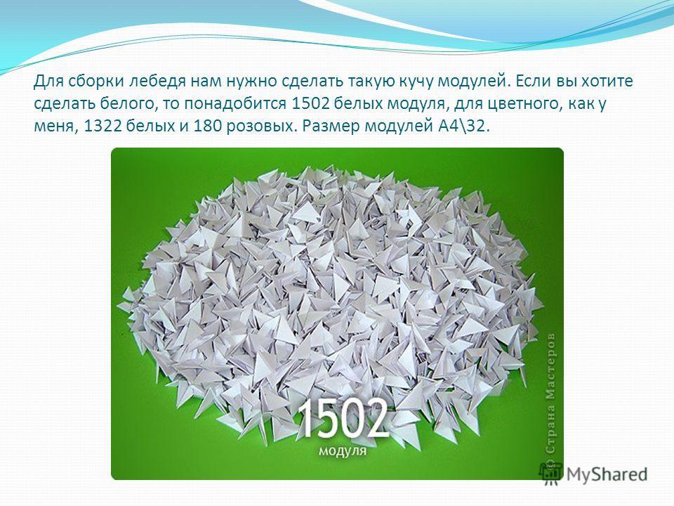 Для сборки лебедя нам нужно сделать такую кучу модулей. Если вы хотите сделать белого, то понадобится 1502 белых модуля, для цветного, как у меня, 1322 белых и 180 розовых. Размер модулей А4\32.