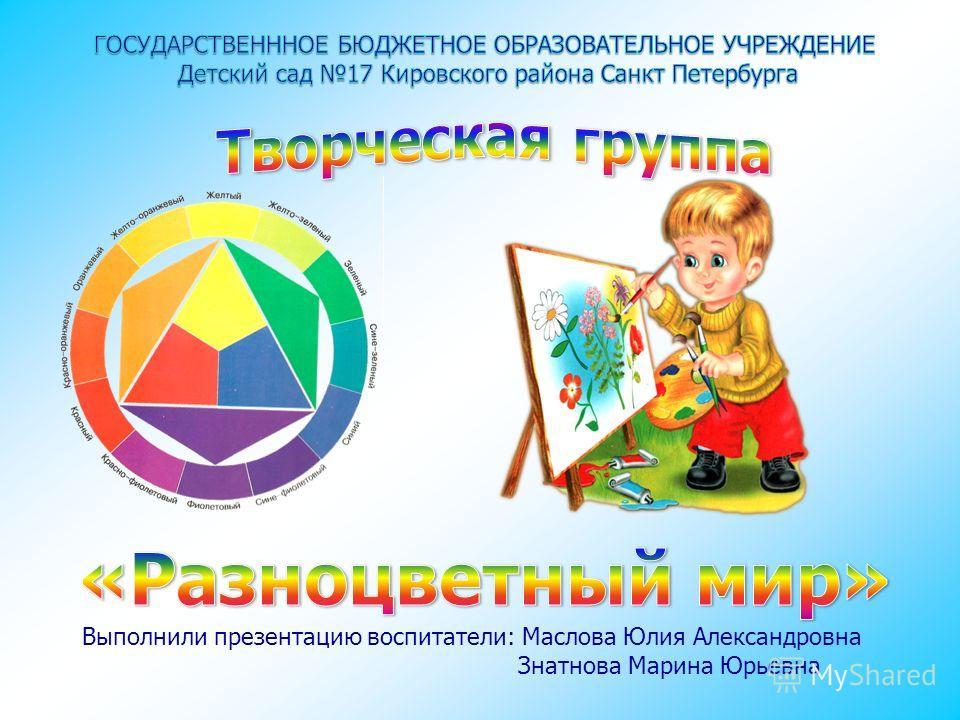 Выполнили презентацию воспитатели: Маслова Юлия Александровна Знатнова Марина Юрьевна