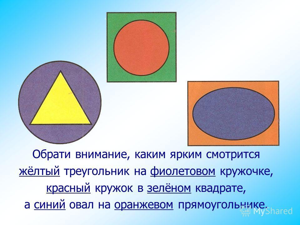 Обрати внимание, каким ярким смотрится жёлтый треугольник на фиолетовом кружочке, красный кружок в зелёном квадрате, а синий овал на оранжевом прямоугольнике.