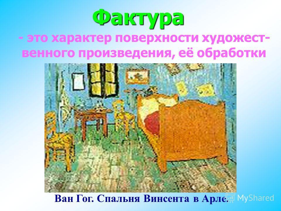 Фактура - это характер поверхности художественного произведения, её обработки Ван Гог. Спальня Винсента в Арле.