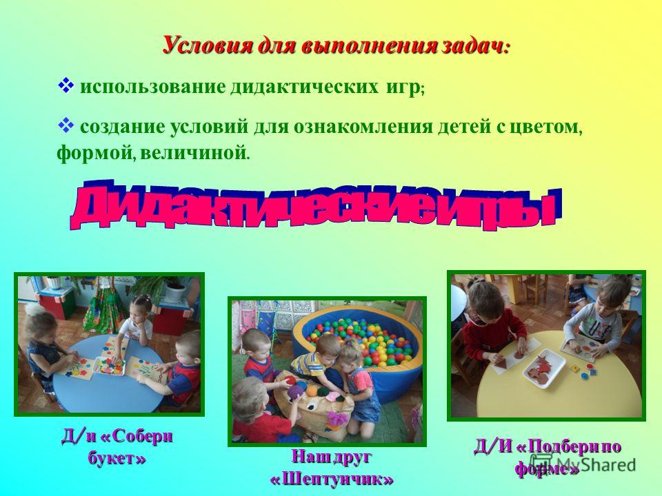 Условия для выполнения задач : использование дидактических игр ; создание условий для ознакомления детей с цветом, формой, величиной. Д/и «Собери букет» Наш друг «Шептунчик» Д/И «Подбери по форме»