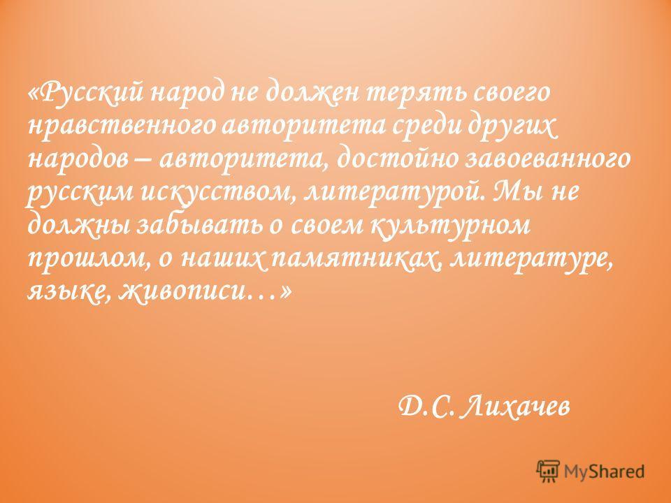 «Русский народ не должен терять своего нравственного авторитета среди других народов – авторитета, достойно завоеванного русским искусством, литературой. Мы не должны забывать о своем культурном прошлом, о наших памятниках, литературе, языке, живопис