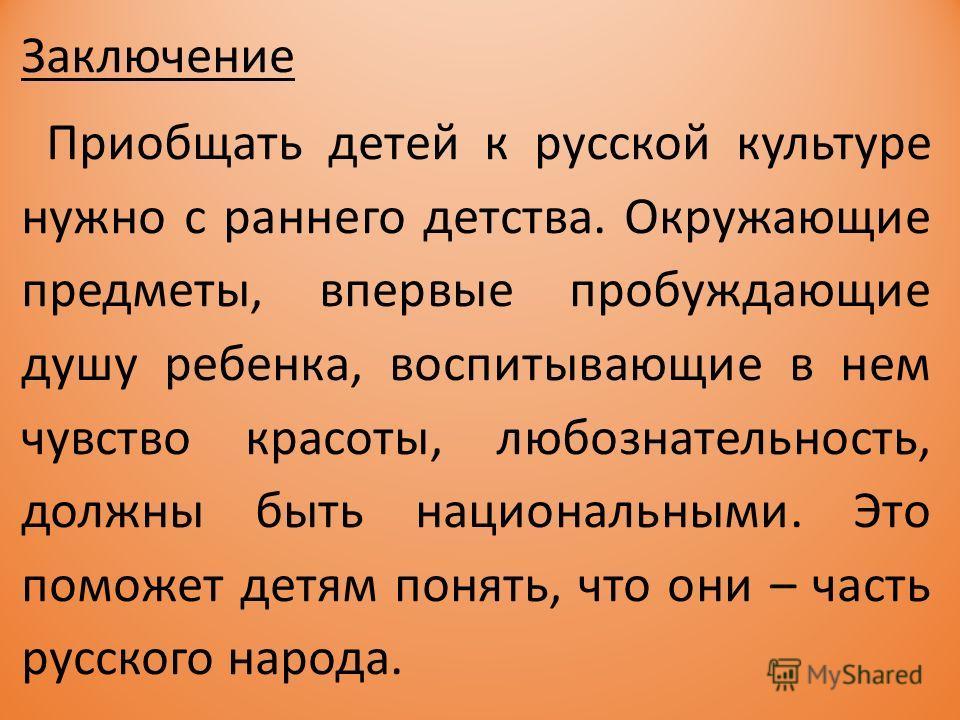 Заключение Приобщать детей к русской культуре нужно с раннего детства. Окружающие предметы, впервые пробуждающие душу ребенка, воспитывающие в нем чувство красоты, любознательность, должны быть национальными. Это поможет детям понять, что они – часть