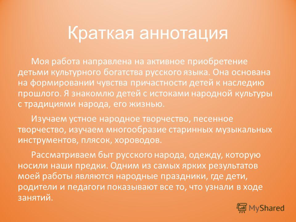 Краткая аннотация Моя работа направлена на активное приобретение детьми культурного богатства русского языка. Она основана на формирование и чувства причастности детей к наследию прошлого. Я знакомлю детей с истоками народной культуры с традициями на