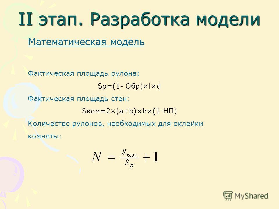 II этап. Разработка модели Математическая модель Фактическая площадь рулона: Sp=(1- Обр)×l×d Фактическая площадь стен: Sком=2×(a+b)×h×(1-НП) Количество рулонов, необходимых для оклейки комнаты: