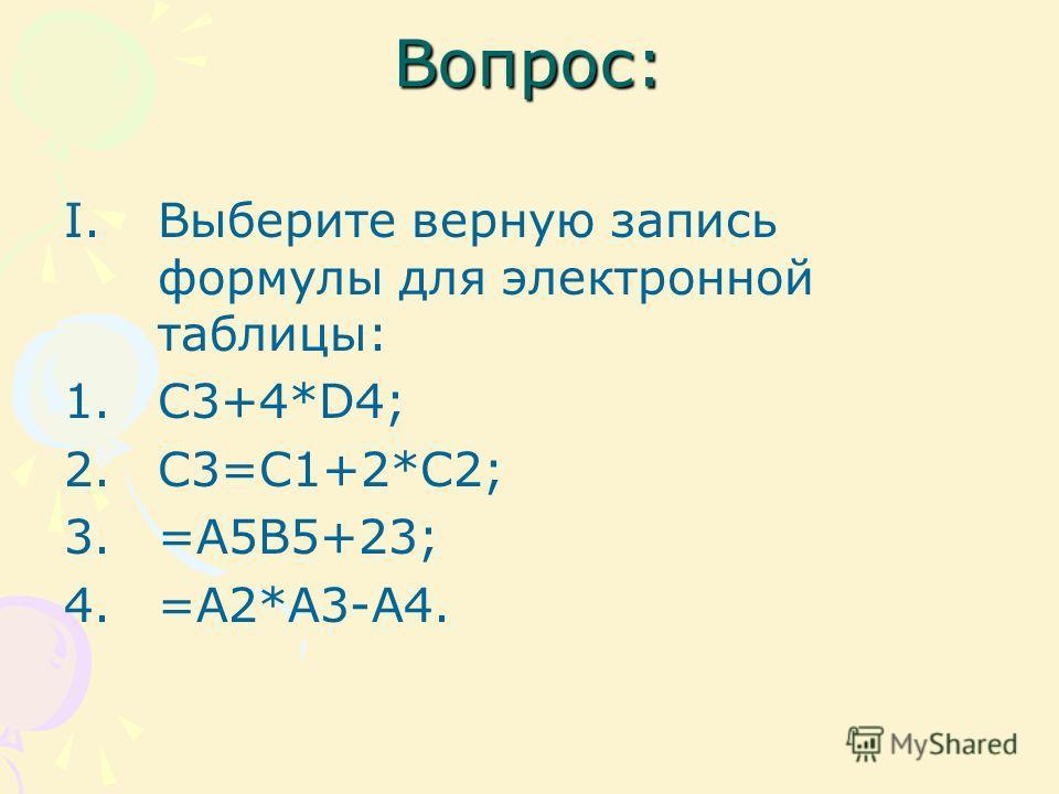 Вопрос: I.Выберите верную запись формулы для электронной таблицы: 1.C3+4*D4; 2.C3=C1+2*C2; 3.=A5B5+23; 4.=A2*A3-A4.