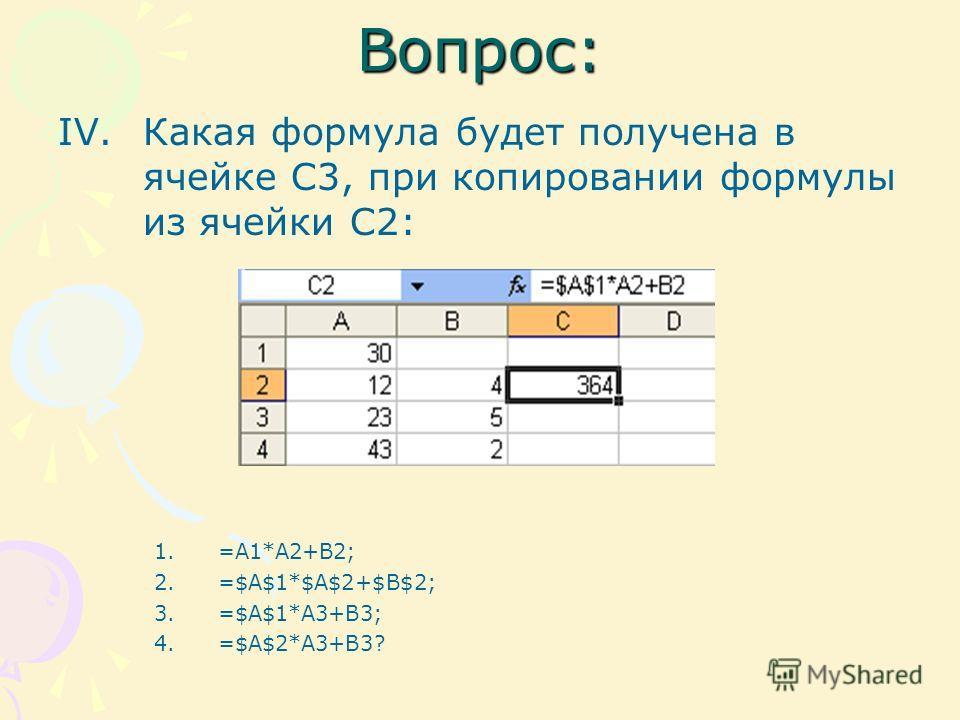 Вопрос: IV.Какая формула будет получена в ячейке С3, при копировании формулы из ячейки С2: 1.=A1*A2+B2; 2.=$A$1*$A$2+$B$2; 3.=$A$1*A3+B3; 4.=$A$2*A3+B3?