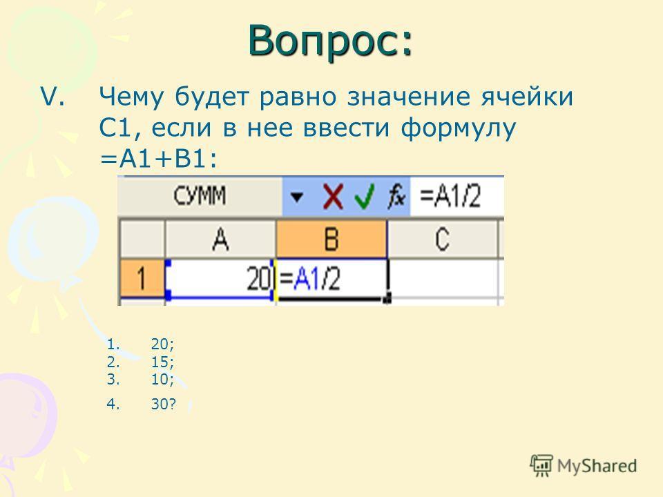 Вопрос: V.Чему будет равно значение ячейки С1, если в нее ввести формулу =А1+B1: 1.20; 2.15; 3.10; 4.30?
