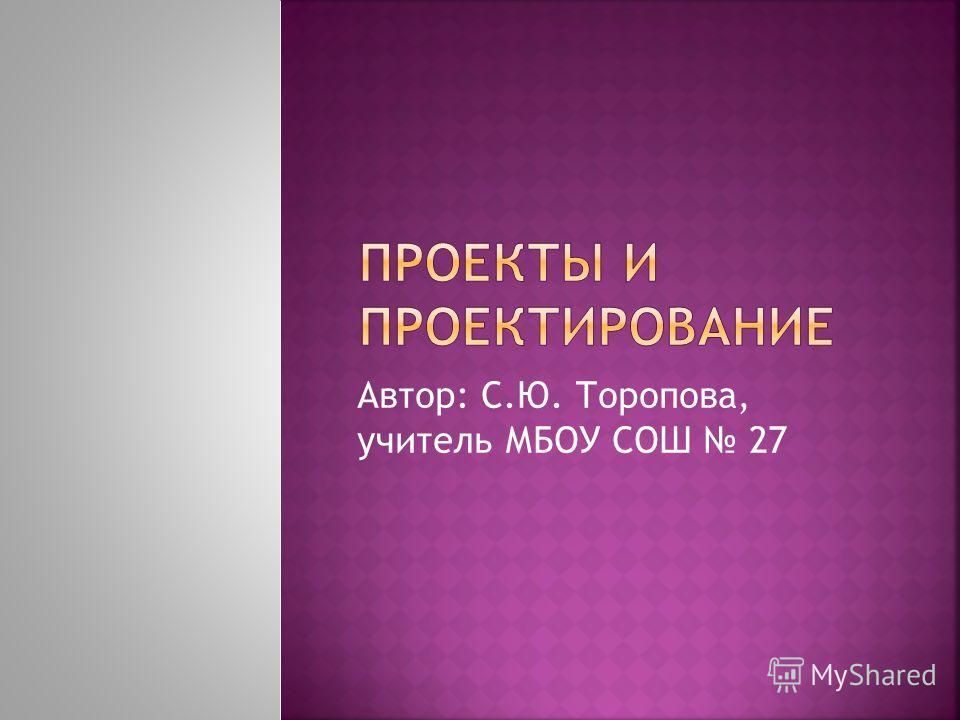 Автор: С.Ю. Торопова, учитель МБОУ СОШ 27