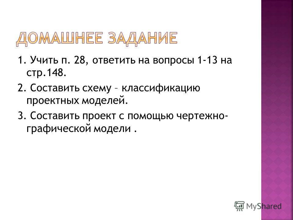 1. Учить п. 28, ответить на вопросы 1-13 на стр.148. 2. Составить схему – классификацию проектных моделей. 3. Составить проект с помощью чертежно- графической модели.