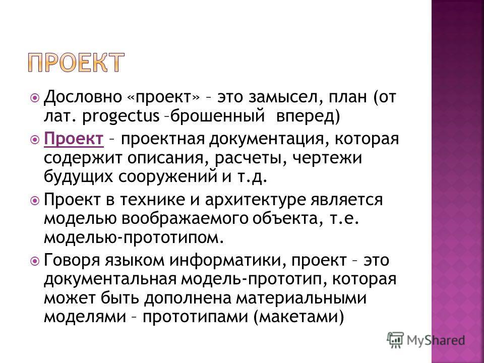 Дословно «проект» – это замысел, план (от лат. рrogectus –брошенный вперед) Проект – проектная документация, которая содержит описания, расчеты, чертежи будущих сооружений и т.д. Проект в технике и архитектуре является моделью воображаемого объекта,