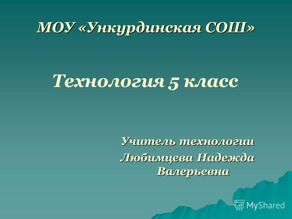 МОУ «Ункурдинская СОШ» Технология 5 класс Учитель технологии Любимцева Надежда Валерьевна