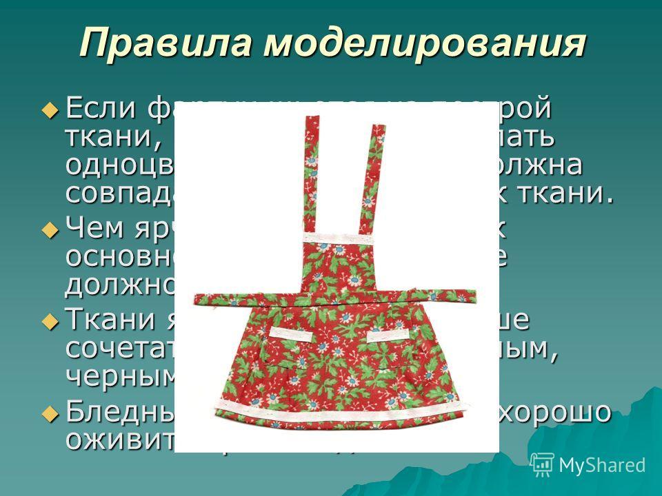 Правила моделирования Если фартук шьется из пестрой ткани, отделку следует сделать одноцветной, причем она должна совпадать с одной из красок ткани. Если фартук шьется из пестрой ткани, отделку следует сделать одноцветной, причем она должна совпадать