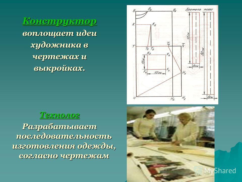 Конструктор воплощает идеи художника в чертежах и выкройках.Технолог Разрабатывает последовательность изготовления одежды, согласно чертежам