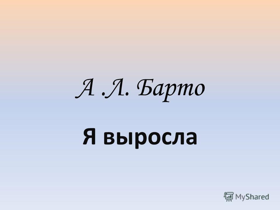 А.Л. Барто Я выросла