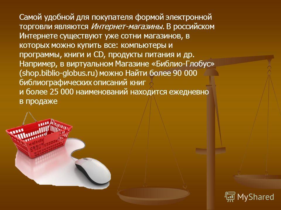 Самой удобной для покупателя формой электронной торговли являются Интернет-магазины. В российском Интернете существуют уже сотни магазинов, в которых можно купить все: компьютеры и программы, книги и CD, продукты питания и др. Например, в виртуально