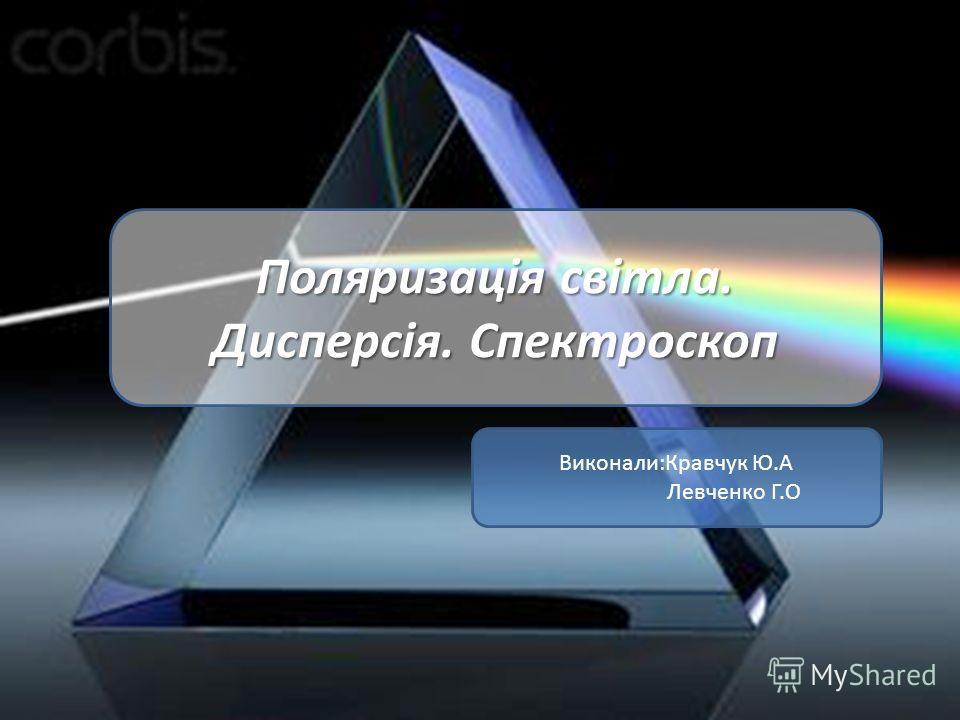 Поляризація світла. Дисперсія. Спектроскоп Виконали:Кравчук Ю.А Левченко Г.О