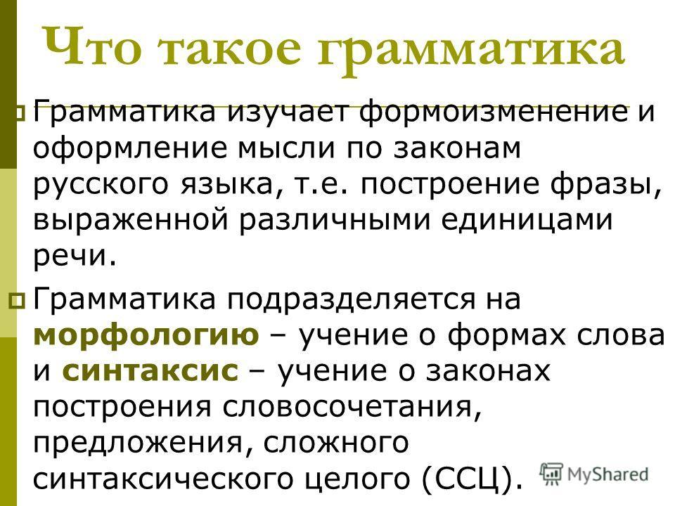 Что такое грамматика Грамматика изучает формоизме не ние и оформле ние мысли по законам русского языка, т.е. построе ние фразы, выраже нной различными единицами речи. Грамматика подразделяется на морфологию – уче ние о формах слова и синтаксис – уче