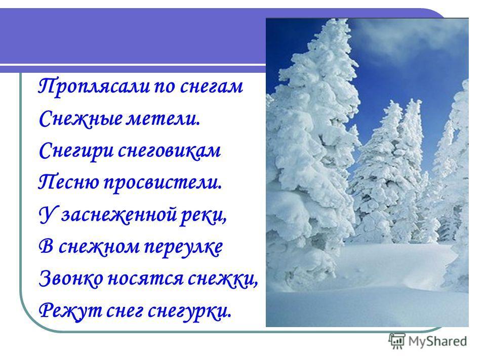 Проплясали по снегам Снежные метели. Снегири снеговикам Песню просвистели. У заснеженной реки, В снежном переулке Звонко носятся снежки, Режут снег снегурки.