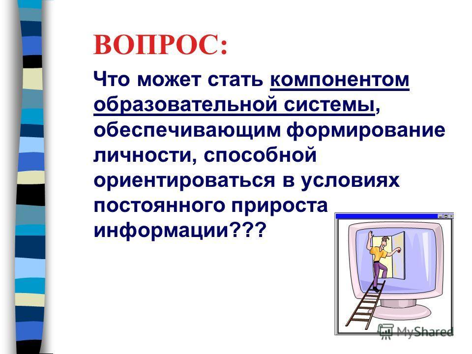 ВОПРОС: Что может стать компонентом образовательной системы, обеспечивающим формирование личности, способной ориентироваться в условиях постоянного прироста информации???