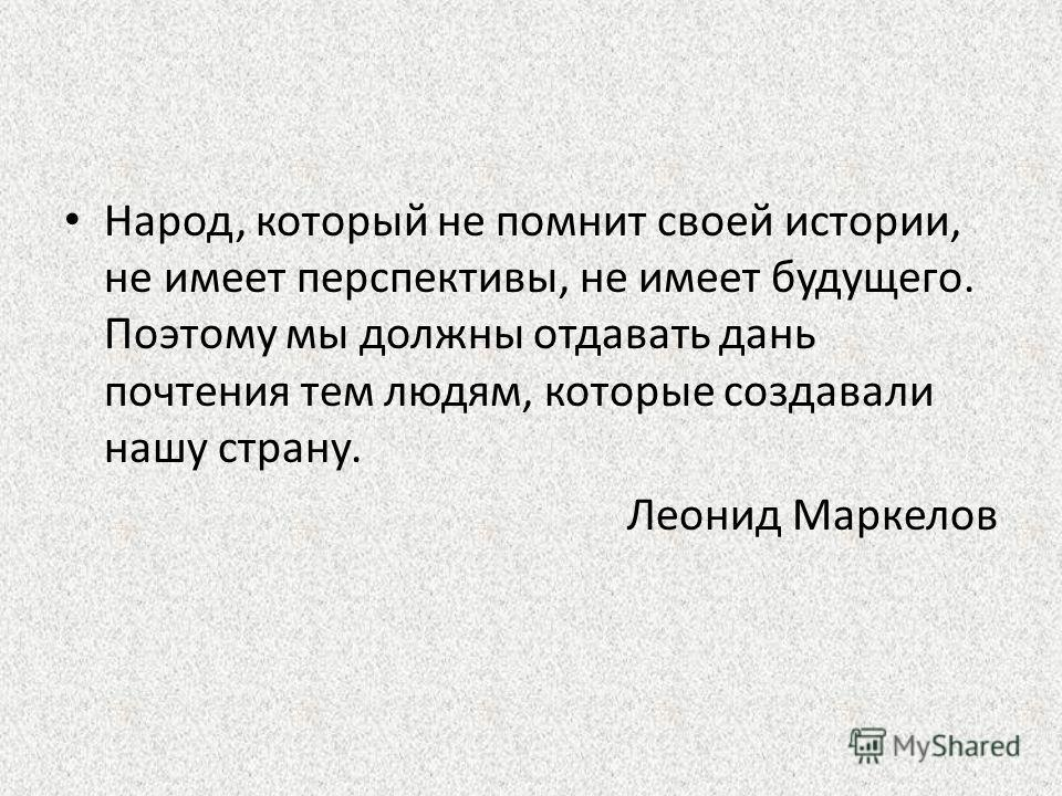 Народ, который не помнит своей истории, не имеет перспективы, не имеет будущего. Поэтому мы должны отдавать дань почтения тем людям, которые создавали нашу страну. Леонид Маркелов