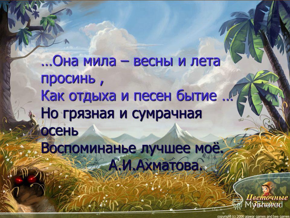 …Она мила – весны и лета просинь, Как отдыха и песен бытие … Но грязная и сумрачная осень Воспоминанье лучшее моё. А.И.Ахматова. А.И.Ахматова.