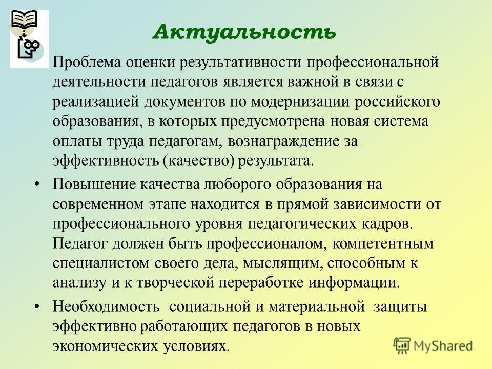Актуальность Проблема оценки результативности профессиональной деятельности педагогов является важной в связи с реализацией документов по модернизации российского образования, в которых предусмотрена новая система оплаты труда педагогам, вознагражден