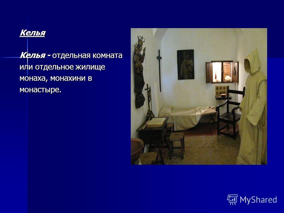 Келья Келья - отдельная комната или отдельное жилище монаха, монахини в монастыре.
