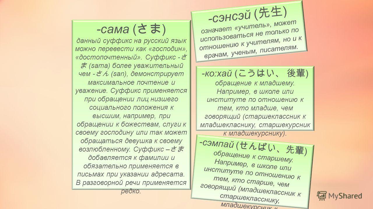 -сама ( ) данный суффикс на русский язык можно перевести как «господин», «достопочтенный». Суффикс - (sama) более уважительный чем - (san), демонстрирует максимальное почтение и уважение. Суффикс применяется при обращении лиц низшего социального поло
