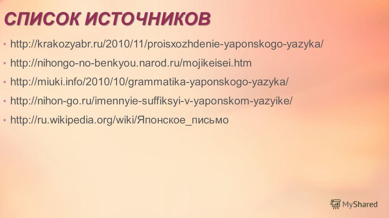 СПИСОК ИСТОЧНИКОВ http://krakozyabr.ru/2010/11/proisxozhdenie-yaponskogo-yazyka/ http://nihongo-no-benkyou.narod.ru/mojikeisei.htm http://miuki.info/2010/10/grammatika-yaponskogo-yazyka/ http://nihon-go.ru/imennyie-suffiksyi-v-yaponskom-yazyike/ http