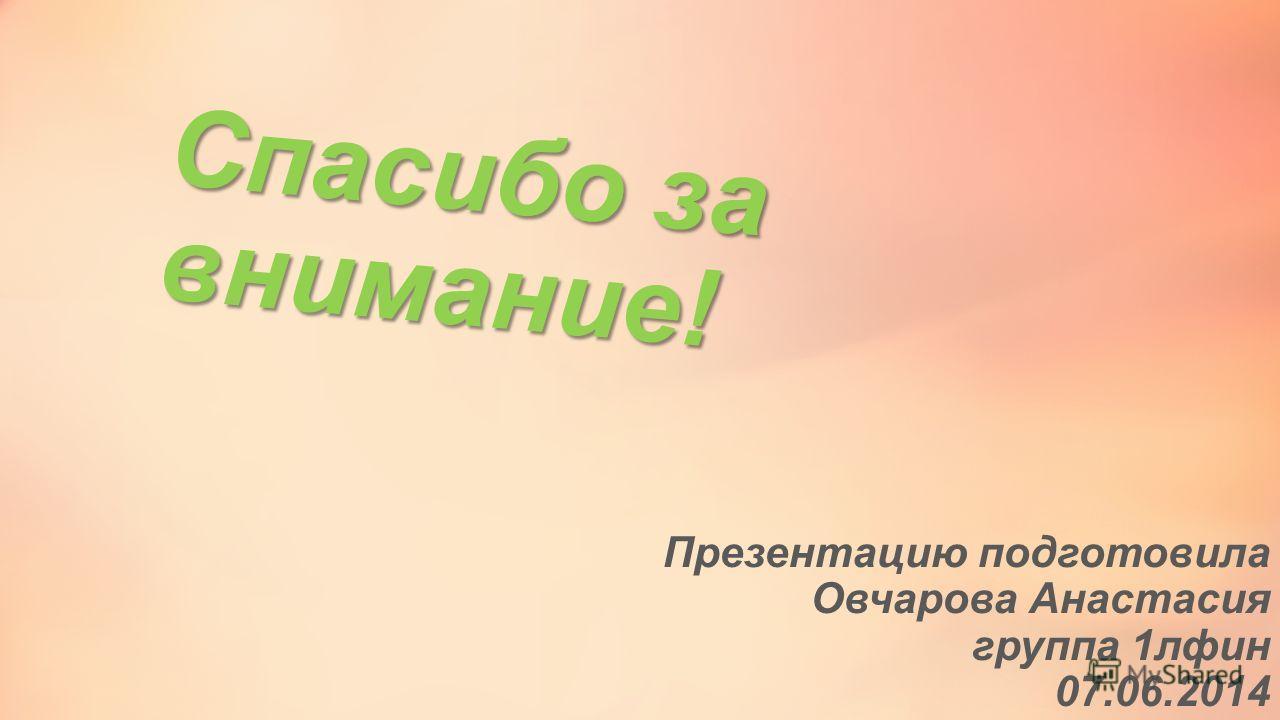 Спасибо за внимание! Презентацию подготовила Овчарова Анастасия группа 1 лфин 07.06.2014