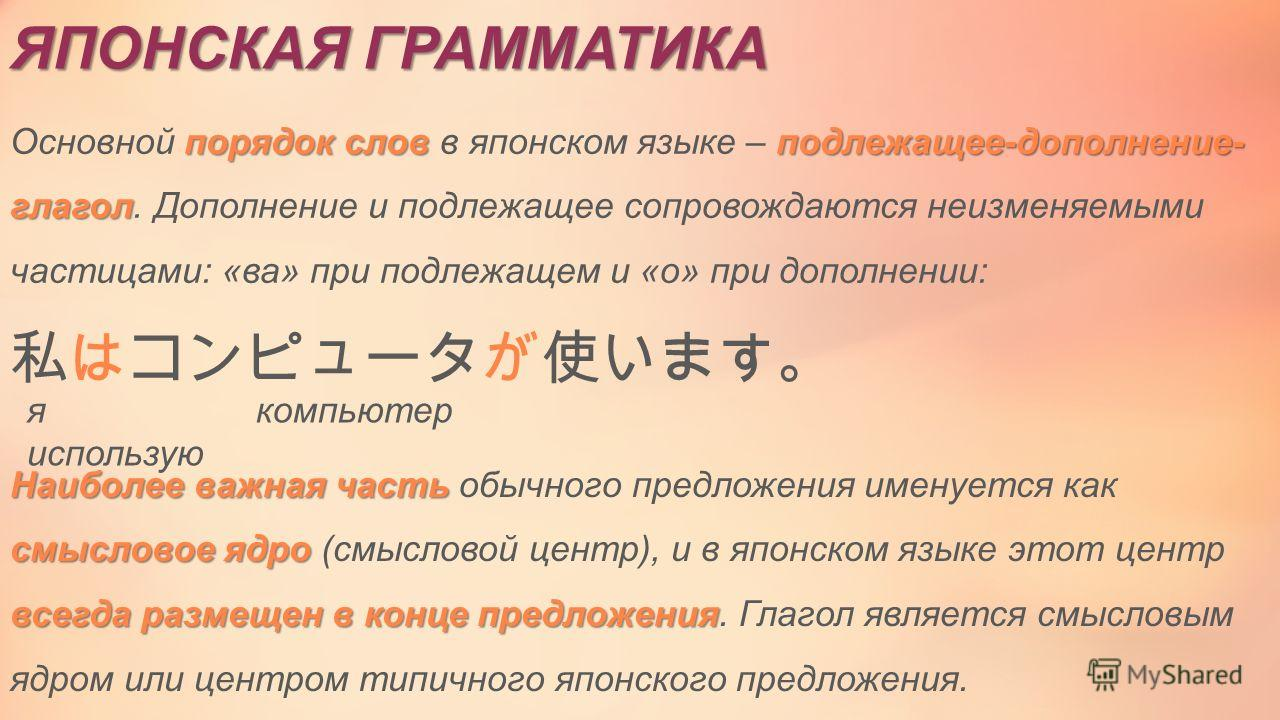 ЯПОНСКАЯ ГРАММАТИКА порядок слов подлежащее-дополнение- глагол Основной порядок слов в японском языке – подлежащее-дополнение- глагол. Дополнение и подлежащее сопровождаются неизменяемыми частицами: «ва» при подлежащем и «о» при дополнении: я компьют