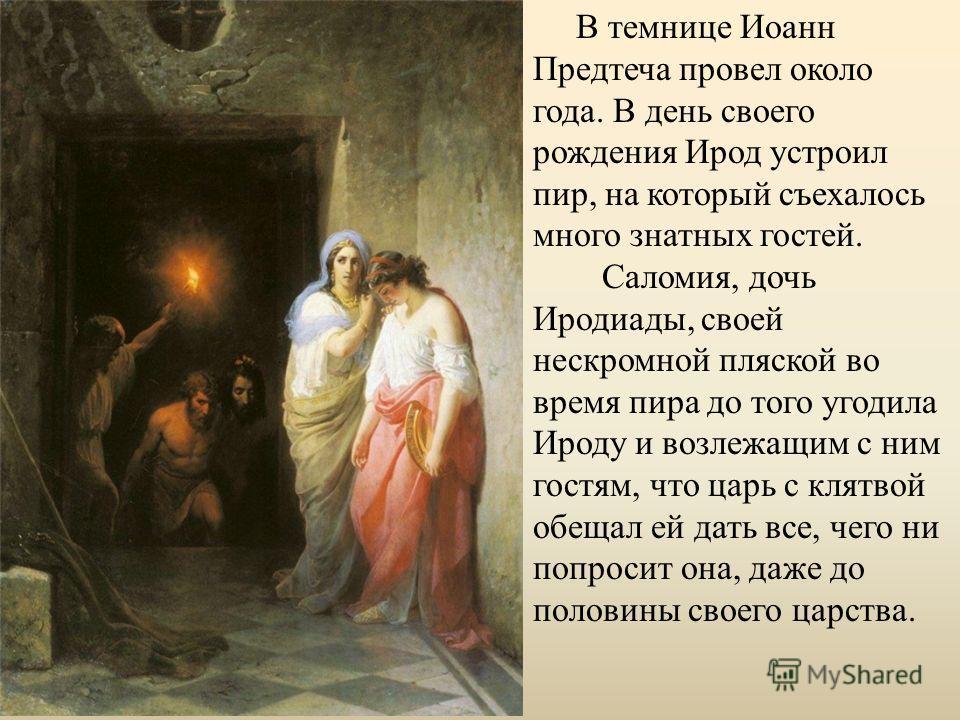 В темнице Иоанн Предтеча провел около года. В день своего рождения Ирод устроил пир, на который съехалось много знатных гостей. Саломия, дочь Иродиады, своей нескромной пляской во время пира до того угодила Ироду и возлежащим с ним гостям, что царь с