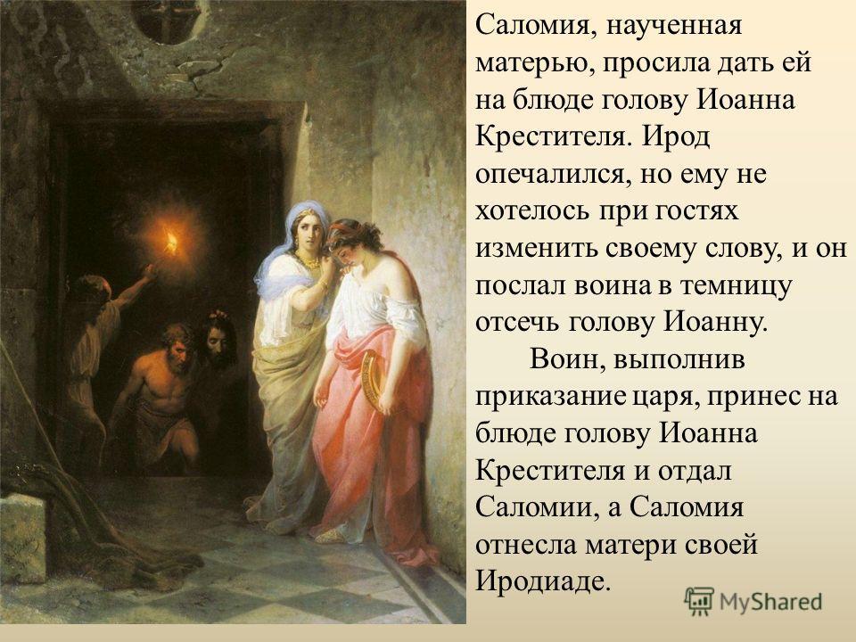 Саломия, наученная матерью, просила дать ей на блюде голову Иоанна Крестителя. Ирод опечалился, но ему не хотелось при гостях изменить своему слову, и он послал воина в темницу отсечь голову Иоанну. Воин, выполнив приказание царя, принес на блюде гол