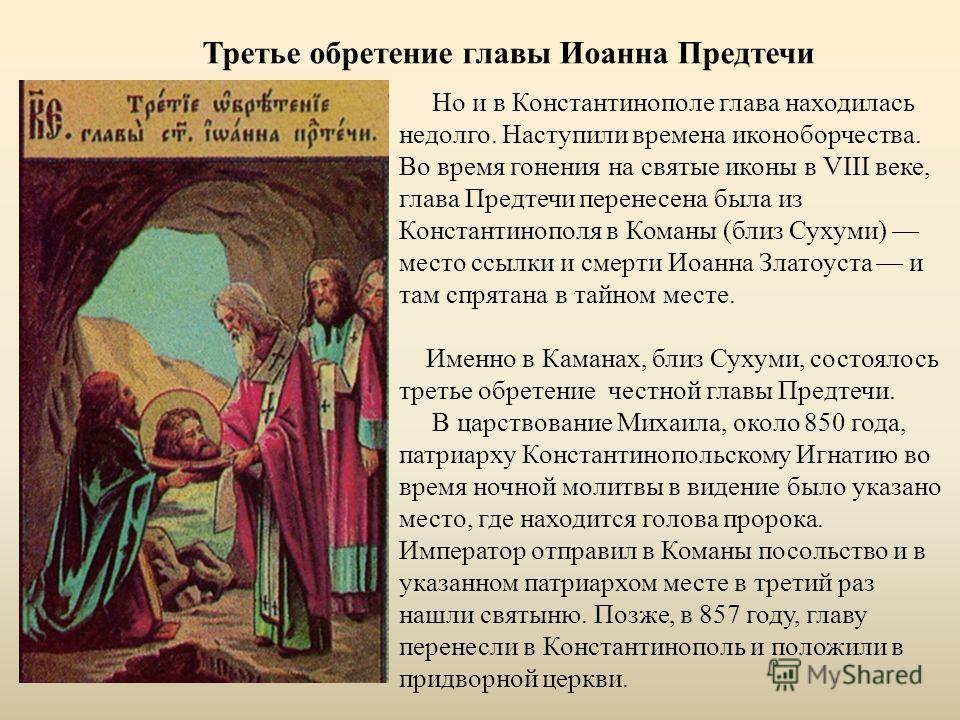Третье обретение главы Иоанна Предтечи Но и в Константинополе глава находилась недолго. Наступили времена иконоборчества. Во время гонения на святые иконы в VIII веке, глава Предтечи перенесена была из Константинополя в Команы (близ Сухуми) место ссы