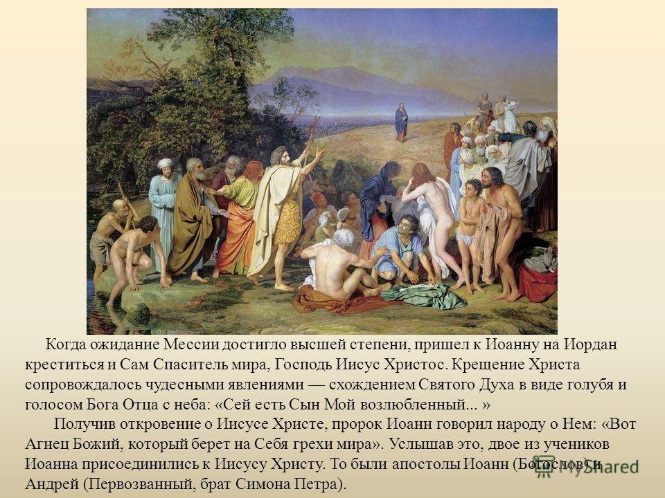 Когда ожидание Мессии достигло высшей степени, пришел к Иоанну на Иордан креститься и Сам Спаситель мира, Господь Иисус Христос. Крещение Христа сопровождалось чудесными явлениями схождением Святого Духа в виде голубя и голосом Бога Отца с неба: «Сей