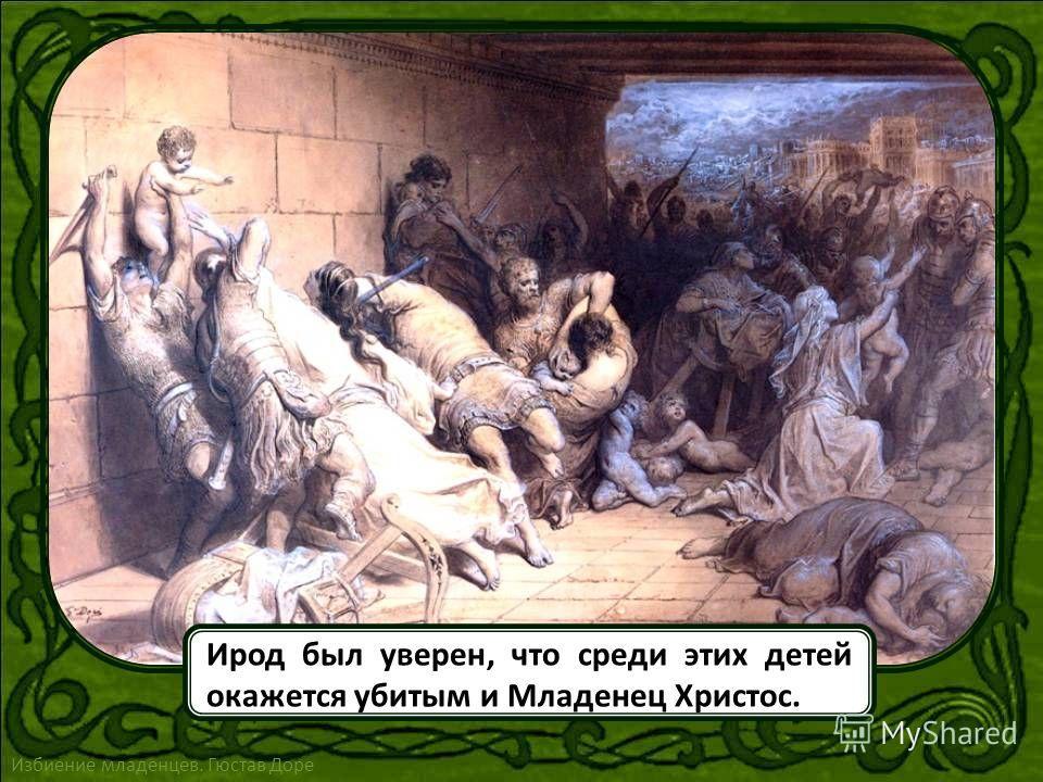 Ирод, не задумываясь, послал в Вифлеем отряд солдат, которому был дан бесчеловечный приказ истребить всех мальчиков младше двух лет, родившихся в городе и его окрестностях Феофан Критский. Избиение младенцев