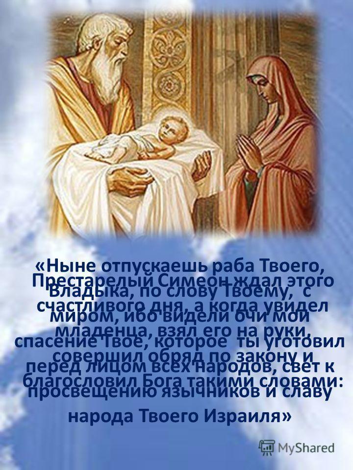Престарелый Симеон ждал этого счастливого дня, а когда увидел младенца, взял его на руки, совершил обряд по закону и благословил Бога такими словами: «Ныне отпускаешь раба Твоего, Владыка, по слову Твоему, с миром, ибо видели очи мои спасение Твое, к