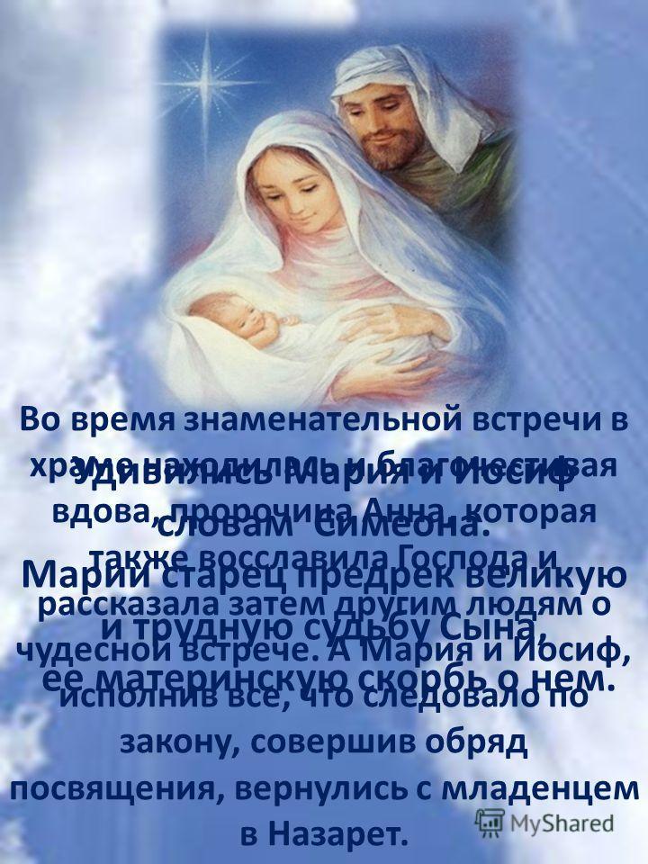 Удивились Мария и Иосиф словам Симеона. Марии старец предрек великую и трудную судьбу Сына, ее материнскую скорбь о нем. Во время знаменательной встречи в храме находилась и благочестивая вдова, пророчица Анна, которая также восславила Господа и расс