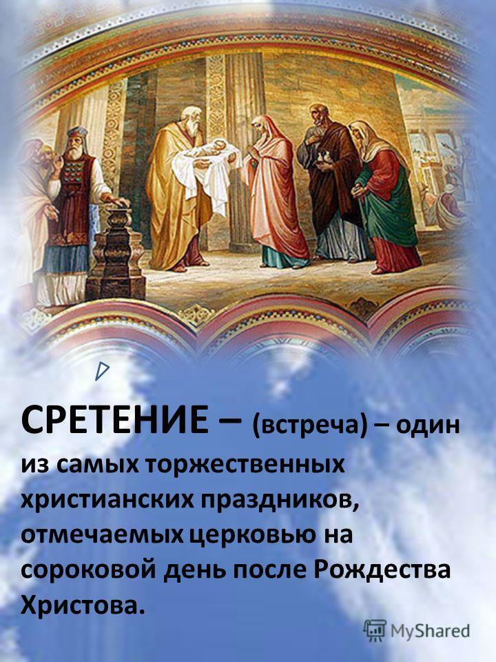 СРЕТЕНИЕ – (встреча) – один из самых торжественных христианских праздников, отмечаемых церковью на сороковой день после Рождества Христова.