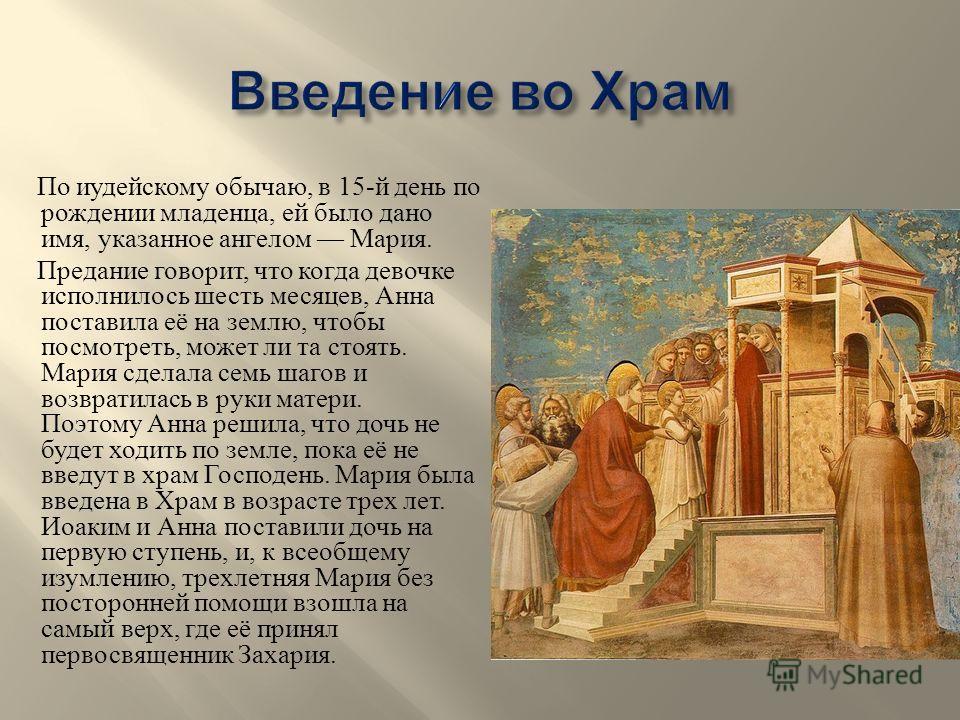 По иудейскому обычаю, в 15- й день по рождении младенца, ей было дано имя, указанное ангелом Мария. Предание говорит, что когда девочке исполнилось шесть месяцев, Анна поставила её на землю, чтобы посмотреть, может ли та стоять. Мария сделала семь ша