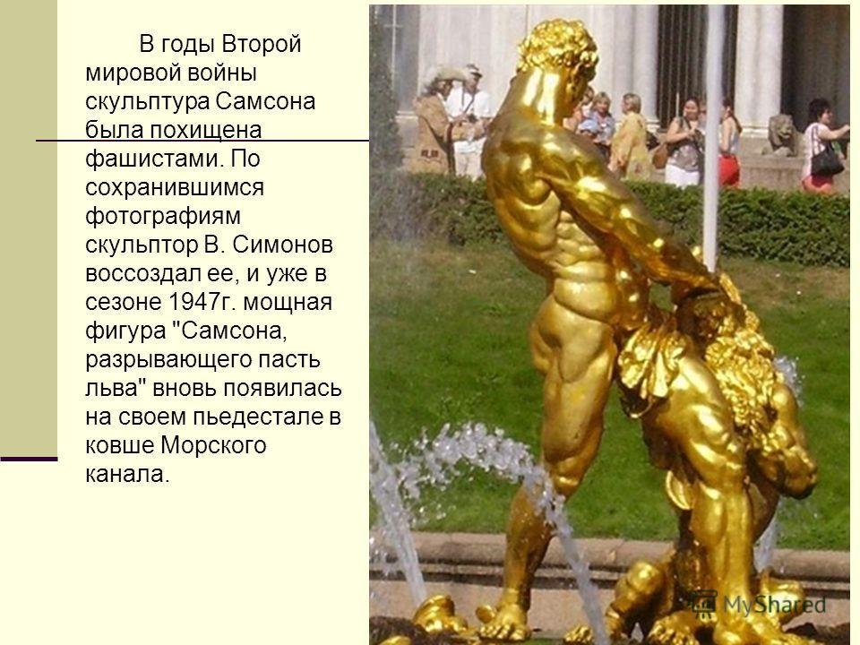 В годы Второй мировой войны скульптура Самсона была похищена фашистами. По сохранившимся фотографиям скульптор В. Симонов воссоздал ее, и уже в сезоне 1947 г. мощная фигура