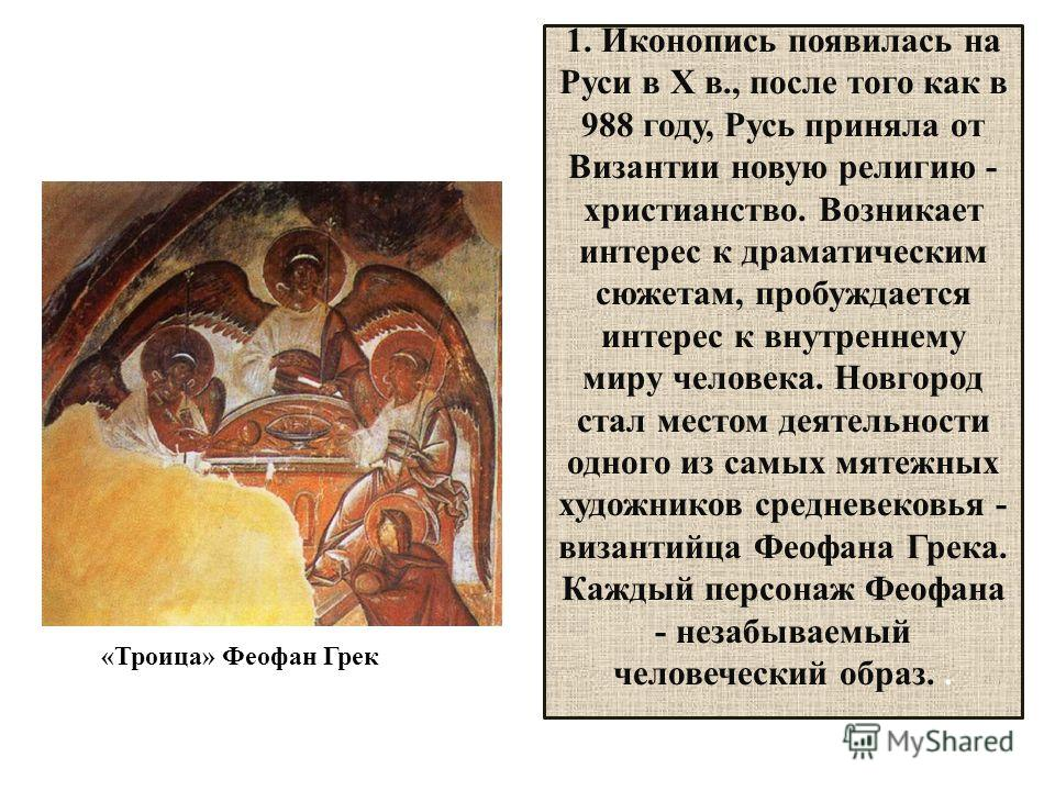 1. Иконопись появилась на Руси в X в., после того как в 988 году, Русь приняла от Византии новую религию - христианство. Возникает интерес к драматическим сюжетам, пробуждается интерес к внутреннему миру человека. Новгород стал местом деятельности од