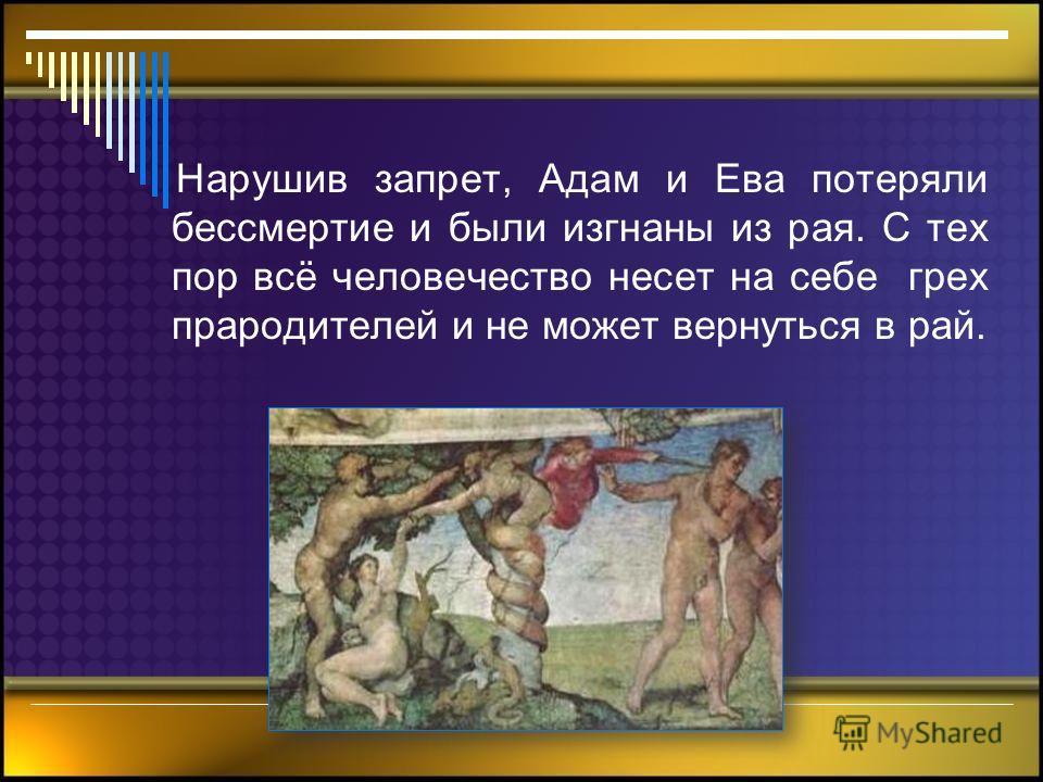 Нарушив запрет, Адам и Ева потеряли бессмертие и были изгнаны из рая. С тех пор всё человечество несет на себе грех прародителей и не может вернуться в рай.